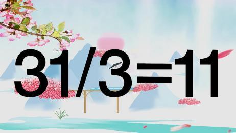 太有才了,奥数31/3=11能成立?我35秒钟写出答案,学霸可以吗?