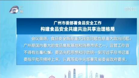 (粤语)广州市委部署食品安全工作 构建食品安全共建共治共享治理格局