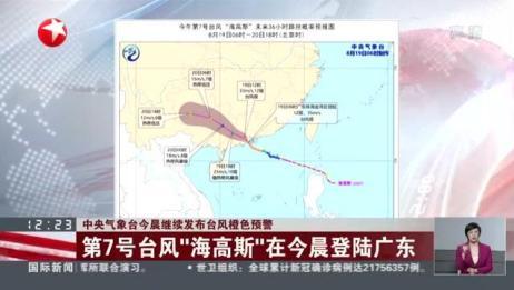 """中央气象台今晨继续发布台风橙色预警:第7号台风""""海高斯""""在今晨登陆广东"""