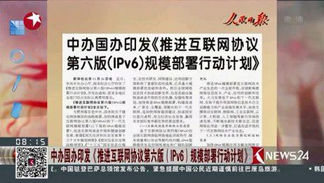 人民日报 中办国办印发《推进互联网协议第六版(IPv6)规模部署行动计划》