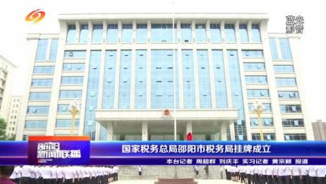 《邵阳新闻联播(7月5日)国家税务总局邵阳市税务局挂牌成立》