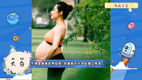 不愧是体操世界冠军!刘璇挺巨大孕妇倒立劈叉
