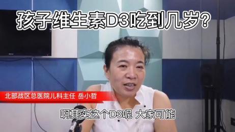 宝宝维生素D3吃到几岁?北部战区总医院岳小哲主任答疑