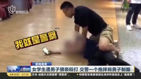 新闻晨报:女学生遭男子猥亵殴打 交警一个抱摔将男子制服