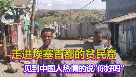 走进埃塞首都的贫民窟,铁皮屋建满整座山坡,看到中国人说你们好