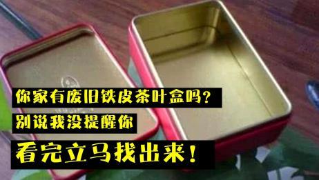 你家有废旧铁皮茶叶盒吗?别说我没提醒你,看完立马找出来,重要