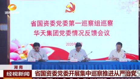 湖南:省国资委党委开展集中巡察推进从严治党丨长沙关注