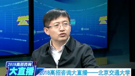 2018高考咨询大直播:北京交通大学