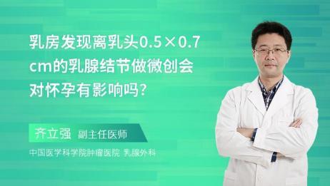 乳房发现离乳头0.5×0.7cm的乳腺结节做微创,会对怀孕有影响吗?
