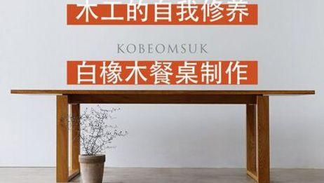 【木工的自我修养】平衡的美感,白橡木餐桌制作全过程