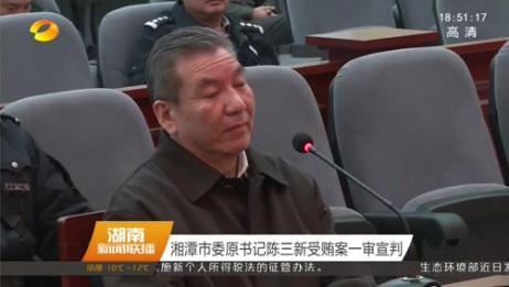 [湖南新闻联播]湘潭市委原书记陈三新受贿案一审宣判